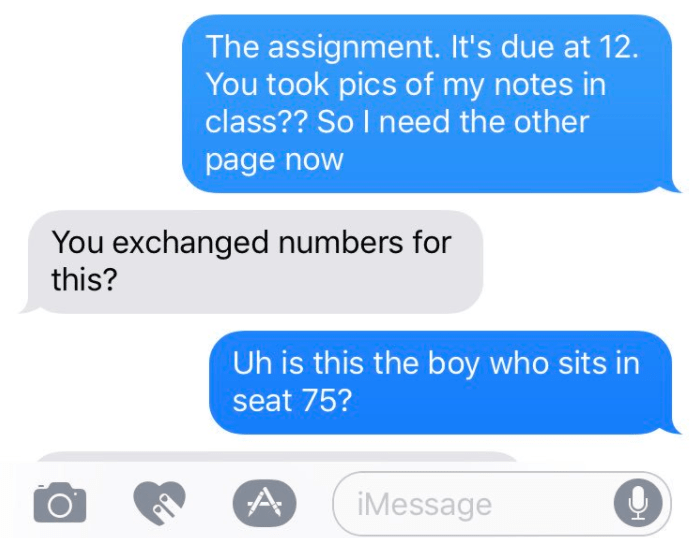 Text - The assignment. It's due at 12 You took pics of my notes in class?? So I need the other page now You exchanged numbers for this? Uh is this the boy who sits in seat 75? iMessage A
