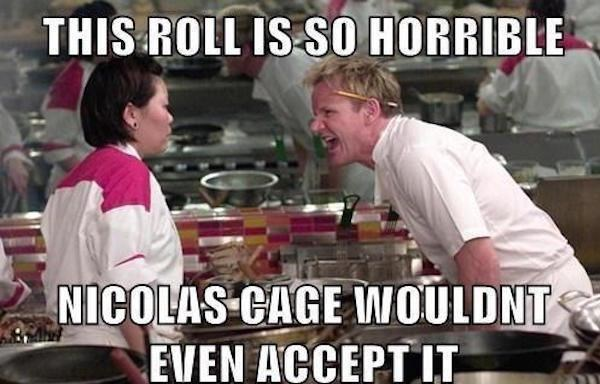 Cooking - THIS ROLL IS SO HORRIBLE NICOLAS CAGE IWOULDNT EVEN ACCEPT IT