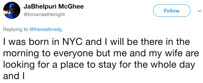 Text - JaBhelpuri McGhee Follow @brownasthenight Replying to @therealbradg I was born in NYC and I will be there in the morning to everyone but me and my wife are looking for a place to stay for the whole day and I