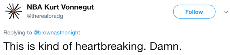 Text - NBA Kurt Vonnegut Follow @therealbradg Replying to @brownasthenight This is kind of heartbreaking. Damn.