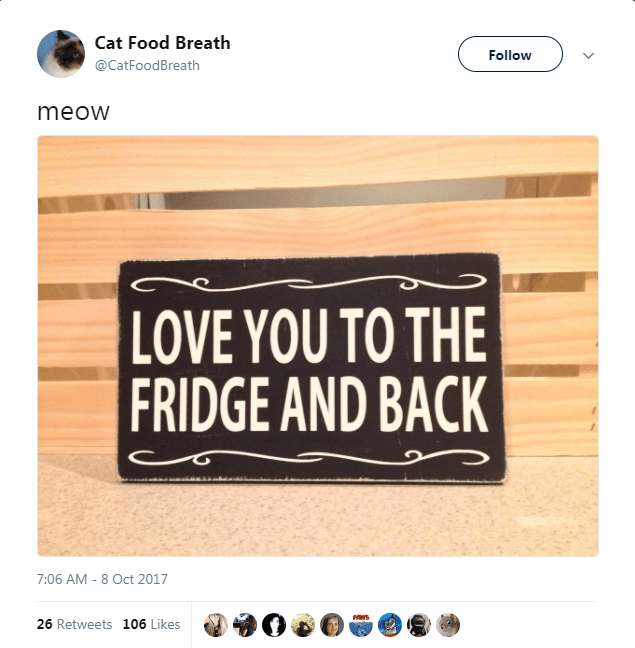 Text - Cat Food Breath Follow @CatFoodBreath meow LOVE YOU TO THE FRIDGE AND BACK 7:06 AM - 8 Oct 2017 26 Retweets 106 Likes