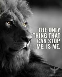 Lion - THE ONLY THING THAT CAN STOP ME, IS ME.