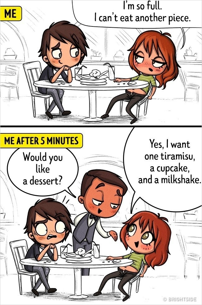 Cartoon - I'm so full. Ican't eat another piece. ME ME AFTER 5 MINUTES Yes, I want tiramisu, cupcake, and a milkshake Would you like dessert? one 9 BRIGHTSIDE