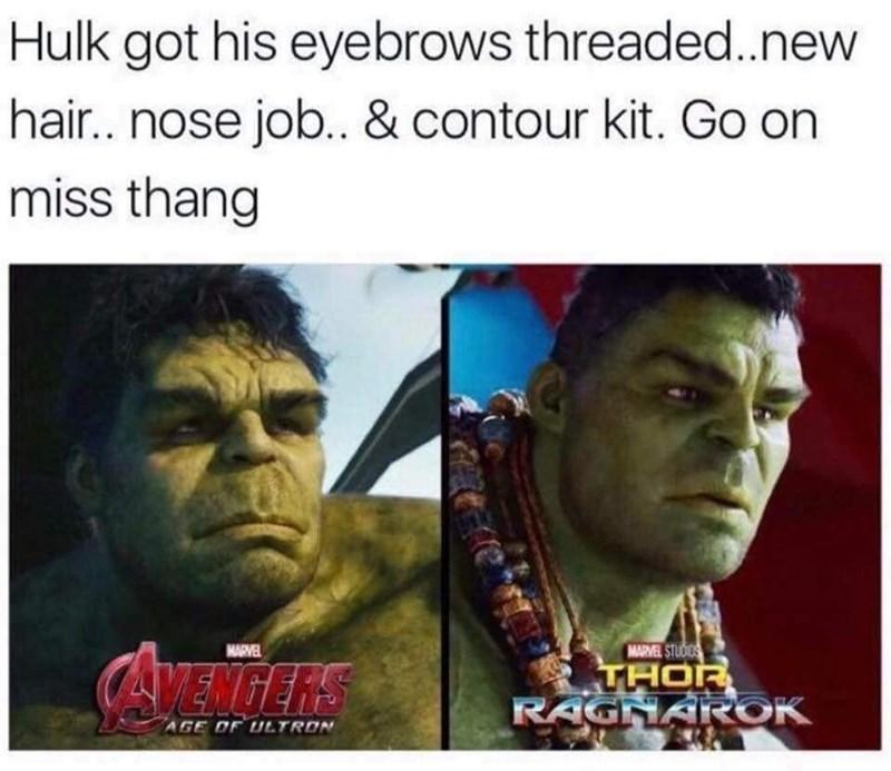 Text - Hulk got his eyebrows threaded.new hair.. nose job.. & contour kit. Go on miss thang MARVEL STUDIOS THOR RAGNAROK AMENGERS MARVEL AGE OF ULTRON