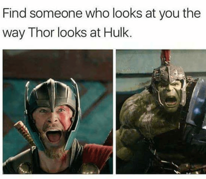 Human - Find someone who looks at you the way Thor looks at Hulk.