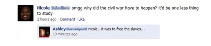 Text - Nicole omgg why did the civil war have to happen? it'd be one less thing to study 2 hours ago Comment Like Ashley 10 minutes ago nicole.. it was to free the slaves...