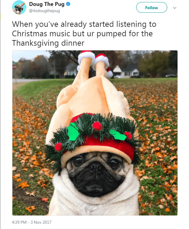 Pug - Doug The Pug Follow @itsdougthepug When you've already started listening to Christmas music but ur pumped for the Thanksgiving dinner 4:39 PM - 3 Nov 2017