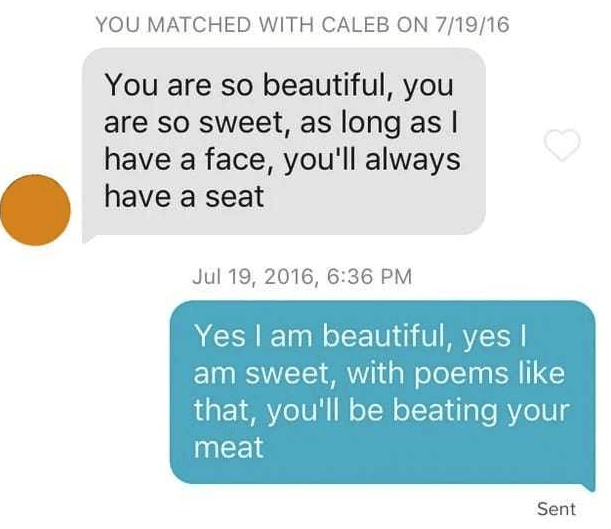 Text - YOU MATCHED WITH CALEB ON 7/19/16 You are so beautiful, you are so sweet, as long as T have a face, you'll always have a seat Jul 19, 2016, 6:36 PM Yes I am beautiful, yes I am sweet, with poems like that, you'll be beating your meat Sent