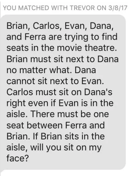 Text - YOU MATCHED WITH TREVOR ON 3/8/17 Brian, Carlos, Evan, Dana, and Ferra are trying to find seats in the movie theatre. Brian must sit next to Dana no matter what. Dana cannot sit next to Evan. Carlos must sit on Dana's right even if Evan is in the aisle. There must be one seat between Ferra and Brian. If Brian sits in the aisle, will you sit on my face?