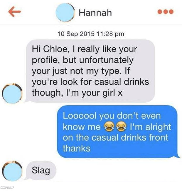 Text - Hannah 10 Sep 2015 11:28 pm Hi Chloe, I really like your profile, but unfortunately your just not my type. If you're look for casual drinks though, I'm your girl x Loooool you don't even know me I'm alright on the casual drinks front thanks Slag UZZFEED
