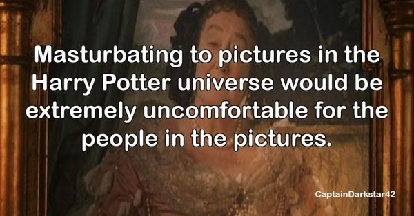 Text - Masturbating to pictures in the Harry Potter universe would be extremely uncomfortable for the people in the pictures. CaptainDarkstar42