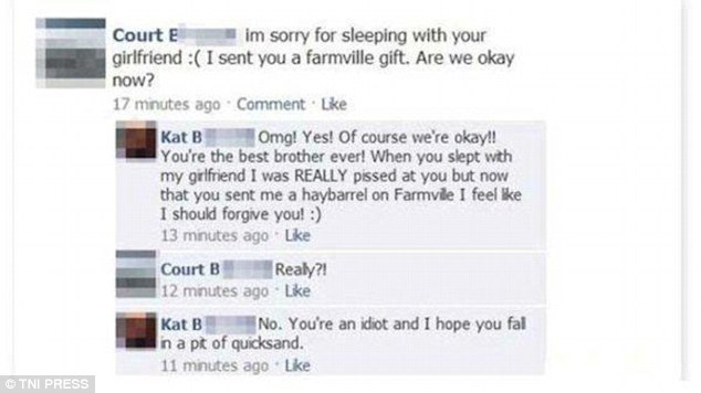 Text - Court E im sorry for sleeping with your girlfriend :(I sent you a farmville gift. Are we okay now? 17 minutes ago Comment Lke Kat B You're the best brother ever! When you slept with my girlfriend I was REALLY pissed at you but now that you sent me a haybarrel on Farmvile I feel ke I should forgive you!:) 13 minutes ago Lke Omg! Yes! Of course we're okay! Court B Realy?! 12 minutes ago Like Kat B in a pt of quicksand No. You're an idiot and I hope you fal 11 minutes ago Lke TNI PRESS