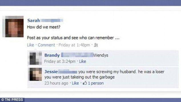 Text - Sarah How did we meet? Post as your status and see who can remember Like Comment Friday at 1:48pm Brandy Friday at 3:24pm Like Wendys Jessie you were just takeing out the garbage 23 hours ago Like 1person you were screwing my husband. he was a loser TNI PRESS