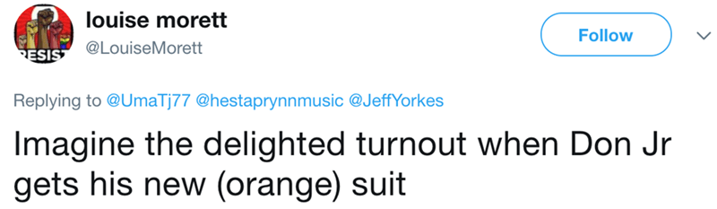 Text - louise morett Follow @LouiseMorett ESIS Replying to @UmaTj77 @hestaprynnmusic @JeffYorkes Imagine the delighted turnout when Don Jr gets his new (orange) suit