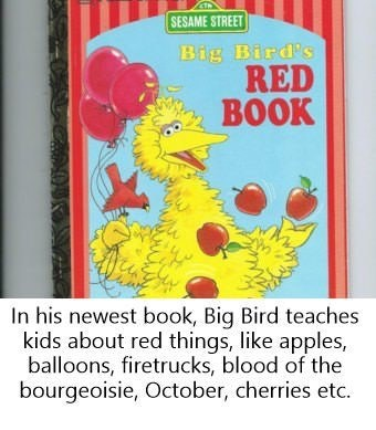 dank sesame - SESAME STREET Big Bird's RED BOOK In his newest book, Big Bird teaches kids about red things, like apples, balloons, firetrucks, blood of the bourgeoisie, October, cherries etc.