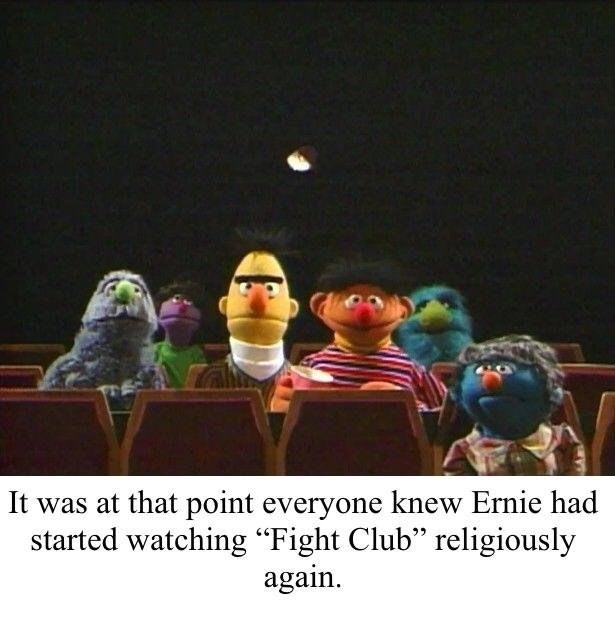 """dank sesame - Organism - It was at that point everyone knew Ernie had started watching """"Fight Club"""" religiously again"""