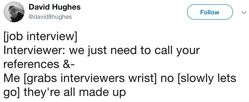 Text - David Hughes Follow @david8hughes job interview] Interviewer: we just need to call your references &- Me [grabs interviewers wrist] no [slowly lets go] they're all made up