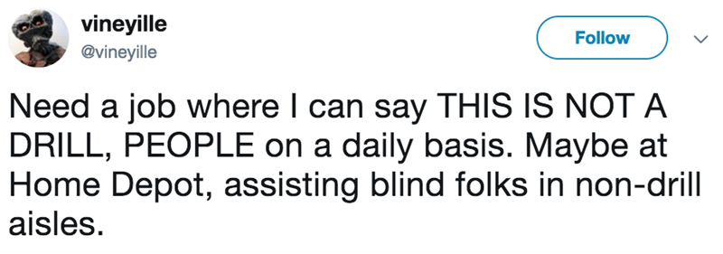 Text - vineyille Follow @vineyille Need a job where I can say THIS IS NOT A DRILL, PEOPLE on a daily basis. Maybe at Home Depot, assisting blind folks in non-drill aisles.