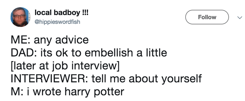Text - local badboy !!! Follow @hippieswordfish ME: any advice DAD: its ok to embellish a little [later at job interview] INTERVIEWER: tell me about yourself M: i wrote harry potter
