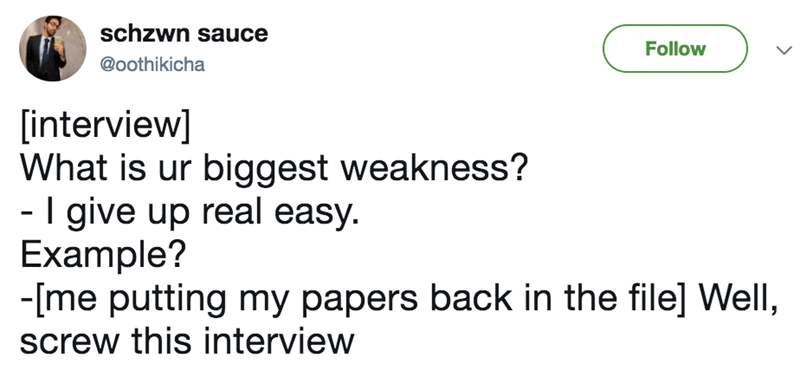 Text - schzwn sauce Follow @oothikicha [interview] What is ur biggest weakness? -I give up real easy. Example? -me putting my papers back in the file] Well, screw this interview