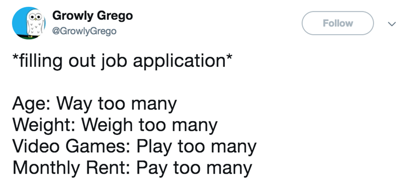 Text - Growly Grego Follow @GrowlyGrego filling out job application* Age: Way too many Weight: Weigh too many Video Games: Play too many Monthly Rent: Pay too many