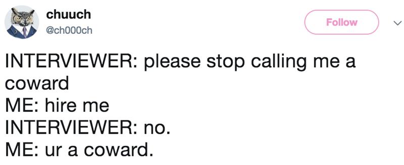 Text - chuuch Follow @ch000ch INTERVIEWER: please stop calling me a coward ME: hire me INTERVIEWER: no. ME: ur a coward.