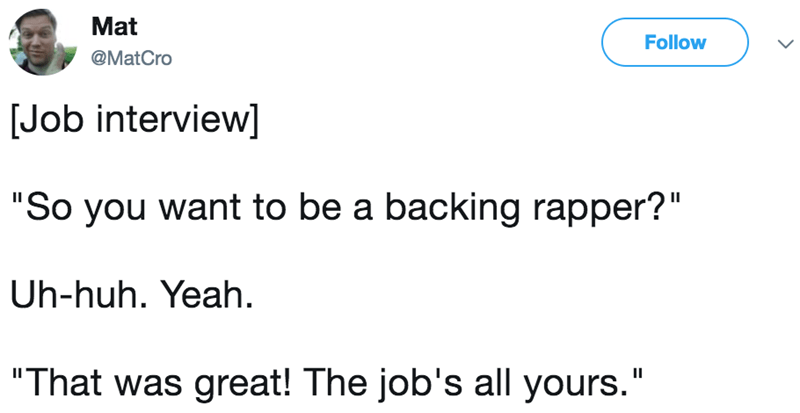 """Text - Mat Follow @MatCro Job interview] """"So you want to be a backing rapper?"""" Uh-huh. Yeah """"That was great! The job's all yours."""""""