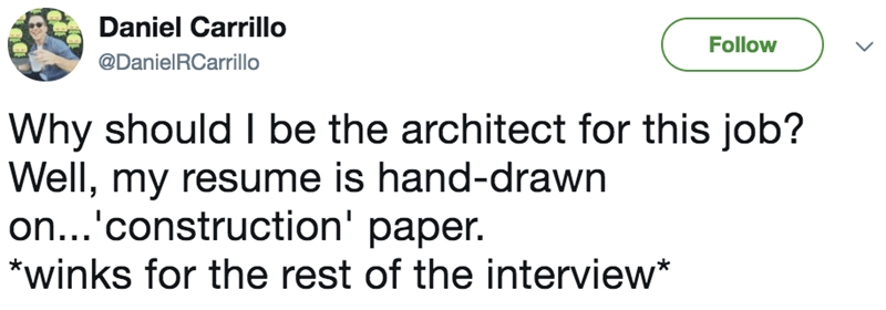 Text - Daniel Carrillo Follow @DanielRCarrillo Why should I be the architect for this job? |Well, my resume is hand-drawn |on...'construction' paper. *winks for the rest of the interview*