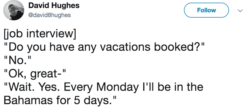 """Text - David Hughes Follow @david8hughes job interview] """"Do you have any vacations booked?"""" """"No."""" """"Ok, great-"""" """"Wait. Yes. Every Monday I'll be in the Bahamas for 5 days."""""""