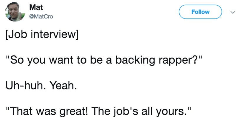 """Text - Mat Follow @MatCro Job interview] """"So you want to be a backing rapper?"""" Uh-huh. Yeah. """"That was great! The job's all yours."""""""