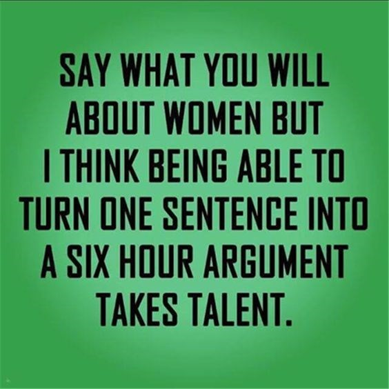 Font - SAY WHAT YOU WILL ABOUT WOMEN BUT I THINK BEING ABLE TO TURN ONE SENTENCE INTO A SIX HOUR ARGUMENT TAKES TALENT.