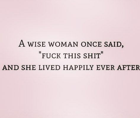 """Text - A WISE WOMAN ONCE SAID, """"FUCK THIS SHIT AND SHE LIVED HAPPILY EVER AFTER"""