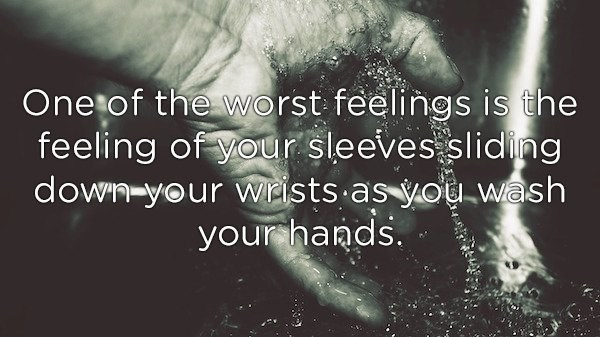 Text - One of the worst feelings is the feeling of your sleeves sliding down-your wiists as you wash your hands.