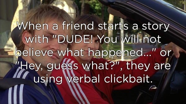 """Text - When a friend starts a story with """"DUDE You Will not believe what happened..."""" or Hey, guess what?"""", they are using verbal clickbait."""