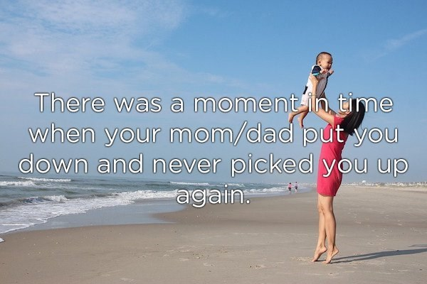 Water - There was a moment in time when your mom/dad put you down and never picked you up again