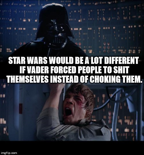 Fictional character - tose STAR WARS WOULD BE A LOT DIFFERENT IF VADER FORCED PEOPLE TO SHIT THEMSELVES INSTEAD OF CHOKING THEM. imgflip.com