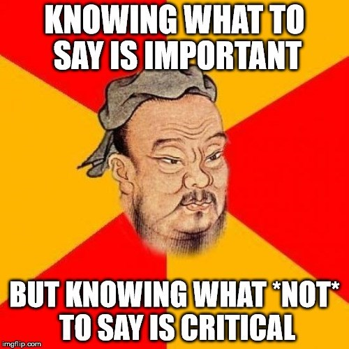 Text - KNOWING WHATTO SAY IS IMPORTANT BUT KNOWING WHAT NOT TO SAY IS CRITICAL imgflip.com