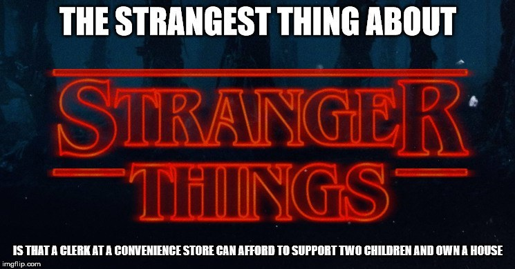 Font - THE STRANGEST THING ABOUT STRANGER THINGS IS THAT A CLERKATA CONVENIENCE STORE CAN AFFORD TO SUPPORT TWO CHILDREN AND OWN A HOUSE imgflip.com