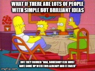 """Cartoon - WHAT IF THERE ARE LOTS OF PEOPLE WITH SIMPLE BUT BRILLIANT IDEAS BUT THEY FICURED """"NAIL SOMEBOOY ELSE MUST HAVE GOME UP WIT THIS ALREADY AND IT FAILE imgflip.com"""