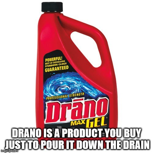 Motor oil - POWERFUL! BEST AT DISSOLVING STUBBORN CLOGS GUARANTEED PROFESSIONALESTRENGTH Drano MAXTEL DRANO IS A PRODUCT YOUBUY JUST TO POUR IT DOWN THE ORAIN ANCER imgilip com