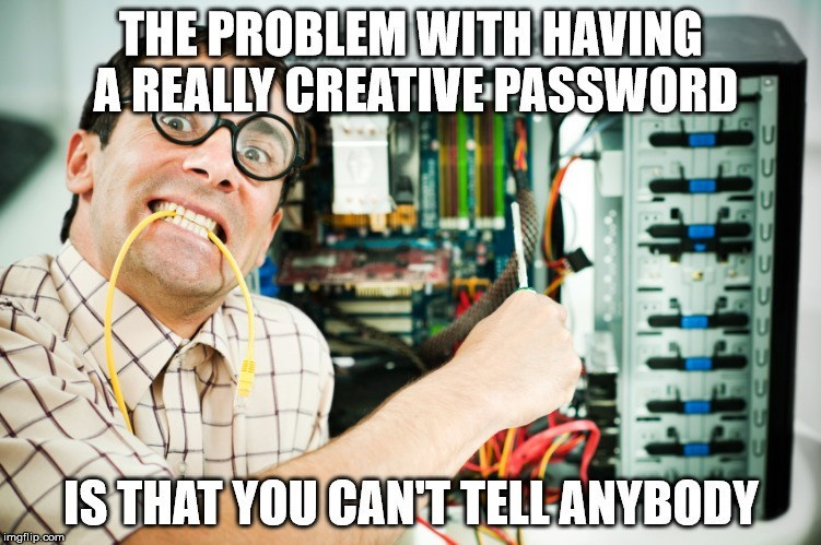 Network administrator - THE PROBLEM WITH HAVING A REALLY CREATIVE PASSWORD U U ISTHAT YOU CANTTELLANYBODY imgflip.com UU
