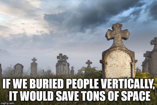 Sky - IF WE BURIED PEOPLE VERTICALLY IT WOULD SAVE TONS OF SPACE imgflip.com