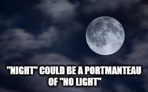 "Moon - ""NIGHT"" COULD BEA PORTMANTEAU OF ""NO LIGHT"""