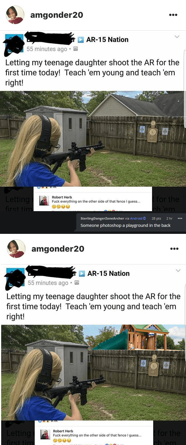 Website - amgonder20 AR-15 Nation 55 minutes ago Letting my teenage daughter shoot the AR for the first time today! Teach 'em young and teach 'em right! Letting first tim for the Robert Herb Fuck everything on the other side of that fence I guess... ch 'em SterlingDangerZo neArcher via And roid 28 pts 2 hr Someone photos hop a playground in the back amgonder20 AR-15 Nation 55 minutes ago Letting my teenage daughter shoot the AR for the first time today! Teach 'em young and teach 'em right! for t