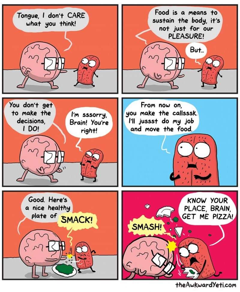 Comics - Food is a means to Tongue, I don't CARE what you think! sustain the body, it's not just for our PLEASURE! But.. You don't get to make the decisions, I DO! From now on, you make the callsssk. I'll jussst do my job and move the food. I'm sssorry Brain! You're right! Good. Here's a nice healthy plate of KNOW YOUR PLACE, BRAIN, GET ME PIZZA! SMACK! SMASH! theAwkwardYeti.com