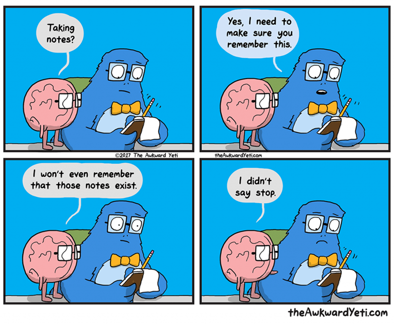 Cartoon - Yes, I need to make sure you remember this. Taking notes? 2017 The Awkward Yeti theAwkwardYeticom won't even remember that those notes exist I didn't say stop. theAwkwardYeti.com