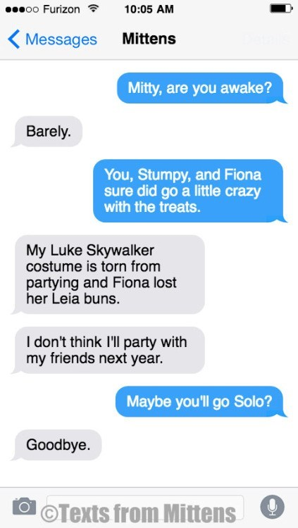 Text - oo Furizon 10:05 AM Mittens Messages Mitty, are you awake? Barely. You, Stumpy, and Fiona sure did go a little crazy with the treats. My Luke Skywalker costume is torn from partying and Fiona lost her Leia buns. I don't think I'll party with my friends next year. Maybe you'll go Solo? Goodbye OTexts from Mittens