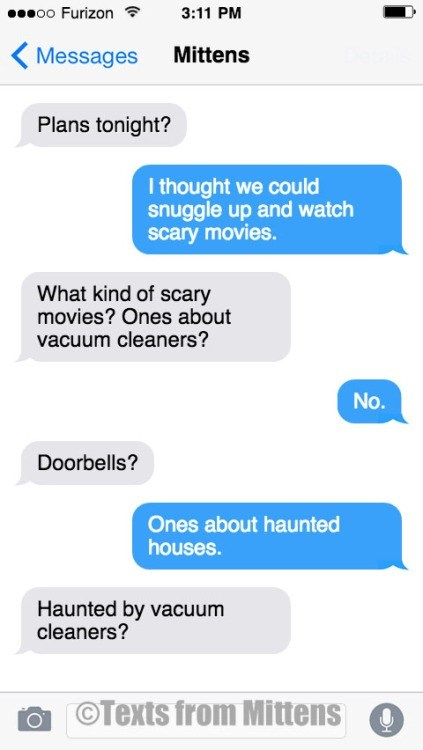 Text - oo Furizon 3:11 PM Mittens Messages Plans tonight? I thought we could snuggle up and watch scary movies. What kind of scary movies? Ones about vacuum cleaners? No. Doorbells? Ones about haunted houses. Haunted by vacuum cleaners? OTexts from Mittens