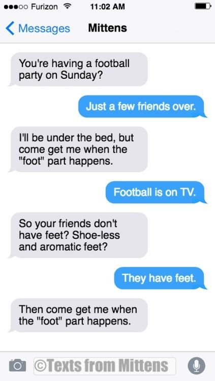 "Text - oo Furizon 11:02 AM Mittens Messages You're having a football party on Sunday? Just a few friends over. I'l be under the bed, but come get me when the ""foot"" part happens. Football is on TV. So your friends don't have feet? Shoe-less and aromatic feet? They have feet. Then come get me when the ""foot"" part happens. OTexts from Mittens C"