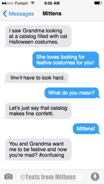 Text - o00 Furizon 9:02 AM Mittens Messages I saw Grandma looking at a catalog filled with cat Halloween costumes She loves looking for festive costumes for you! She'll have to look hard. What do you mean? Let's just say that catalog makes fine confetti. Mittens! You and Grandma want me to be festive and now you're mad? #confusing OTexts from Mittens C